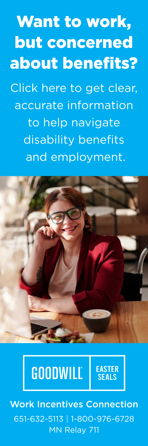 Want to work but concerned about benefits? Click here to get clear, accurate information to help navigate disability benefits and employment. Goodwill Easter Seals.